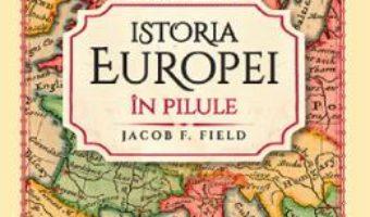 Cartea Istoria Europei in pilule – Jacob F. Field (download, pret, reducere)