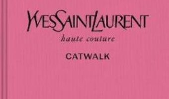 Cartea Yves Saint Laurent Catwalk: The Complete Haute Couture Collections 1962-2002 (download, pret, reducere)