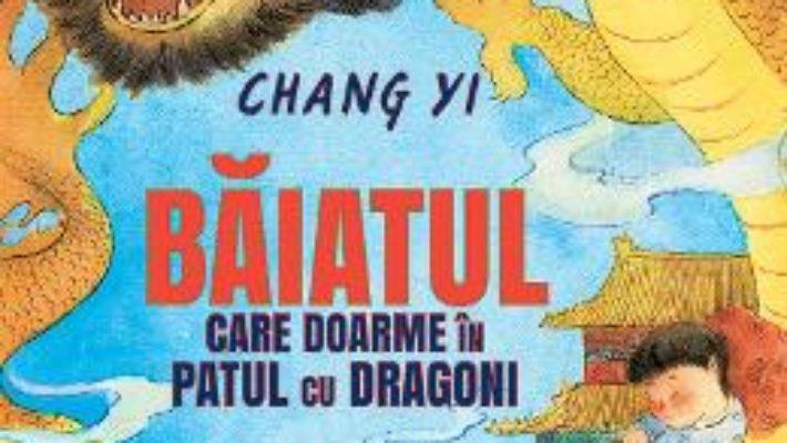 Cartea Baiatul care doarme in patul cu dragoni – Chang Yi (download, pret, reducere)