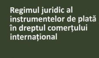Cartea Regimul juridic al instrumentelor de plata in dreptul comertului international – Alexandru Bulearca (download, pret, reducere)