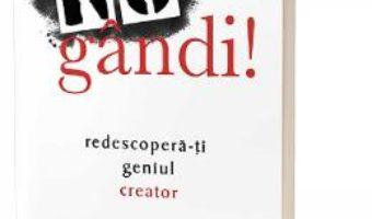 Cartea Nu gandi! Redescopera-ti geniul creator – Erik Wahl (download, pret, reducere)