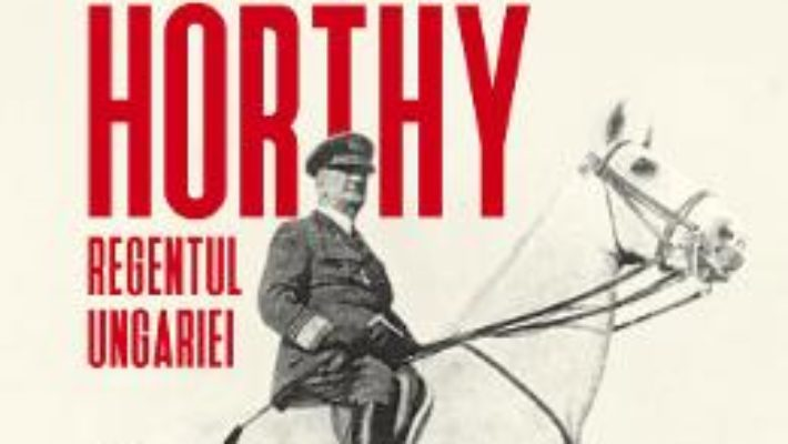 Cartea Amiralul Horthy, regentul Ungariei – Catherine Horel (download, pret, reducere)