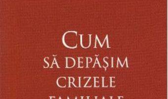 Cartea Cum sa depasim crizele familiale – Elena Morozova (download, pret, reducere)