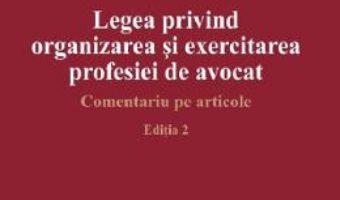 Cartea Legea privind organizarea si exercitarea profesiei de avocat Ed.2 – Dan Gancea (download, pret, reducere)
