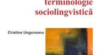 Carte Dictionar de terminologie sociolingvistica – Cristina Ungureanu PDF Online