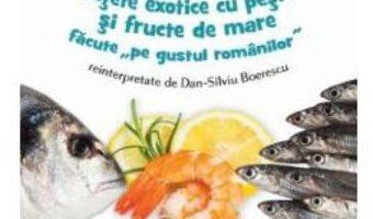 """Carte Retete exotice cu peste si fructe de mare """"""""""""""""pe gustul romanilor"""""""""""""""" reinterpretate de Dan-Silviu Boerescu PDF Online"""