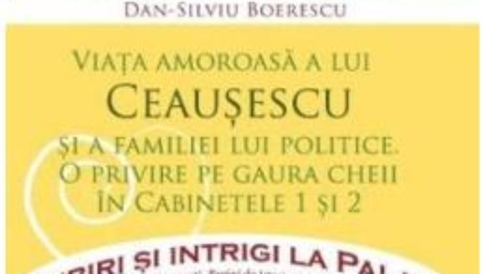 Cartea Iubiri si intrigi la palat Vol. 8: Viata amoroasa a lui Ceausescu si a familiei lui politice – Dan-Silviu Boerescu (download, pret, reducere)