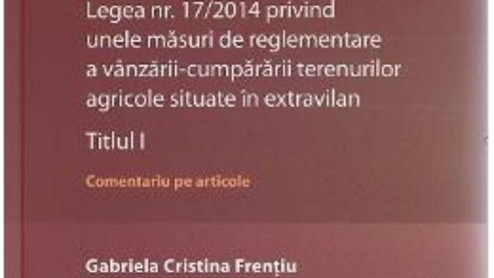 Cartea Legea nr. 17/2014 privind unele masuri de reglementare a vanzarii-cumpararii terenurilor agricole situate in extravilan.Titlul I – Gabriela Cristina Frentiu (download, pret, reducere)