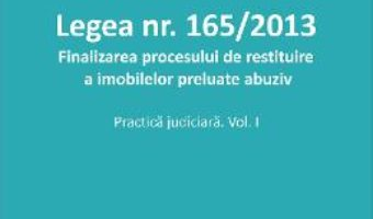 Carte Legea nr.165 din 2013. Finalizarea procesului de restituire a imobilelor preluate abuziv vol.1 – Roxana Stanciu PDF Online