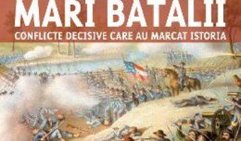 Cartea Mari batalii. Conflicte decisive care au marcat istoria – Martin J. Dougherty, Michael E. Haskew (download, pret, reducere)