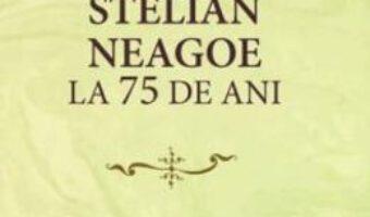 Cartea Istoricul Stelian Neagoe la 75 de ani – Cristina Arvatu-Vohn, Ion Goian PDF Online