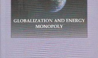 Cartea Globalization and Energy Monopoly – Ion Deaconescu, Mihai Ovidiu Cercel PDF Online