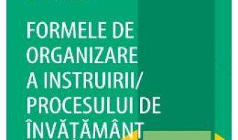 Cartea Formele de organizare a instruirii procesului de invatamant – Sorin Cristea PDF Online