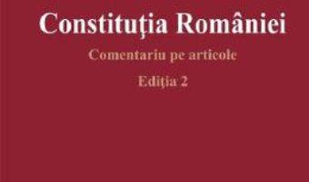 Cartea Constitutia Romaniei. Comentariu pe articole Ed.2 – Ioan Muraru, Elena Simina Tanasescu (download, pret, reducere)