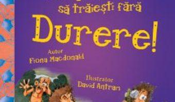 Cartea Nu ai vrea sa traiesti fara: Durere! – Fiona Macdonald (download, pret, reducere)