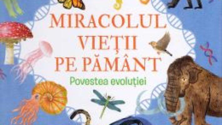 Cartea Miracolul vietii pe Pamant. Povestea evolutiei – Anne Rooney (download, pret, reducere)