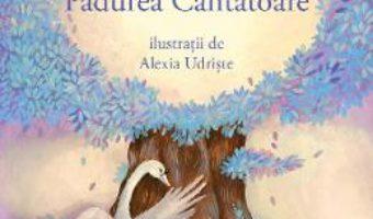 Cartea Cronicile Padurii. Padurea Cantatoare – Alec Blenche, Alexia Udriste (download, pret, reducere)