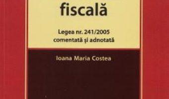 Cartea Evaziunea fiscala. Legea nr.241 din 2005 comentata si adnotata – Ioana Maria Costea (download, pret, reducere)