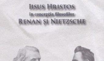 Cartea Iisus Hristos in conceptia filosofilor Renan si Nietzsche – Ioan Dobrota (download, pret, reducere)