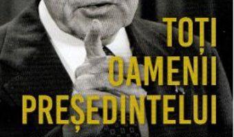Cartea Toti oamenii presedintelui – Carl Bernstein, Bob Woodward (download, pret, reducere)