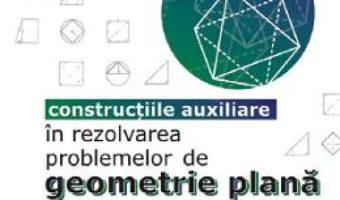 Cartea Constructiile auxiliare in rezolvarea problemelor de geometrie plana – Sorana Ionescu (download, pret, reducere)