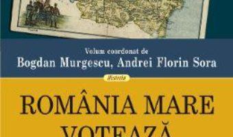 Cartea Romania Mare voteaza – Bogdan Murgescu, Andrei Florin Sora (download, pret, reducere)