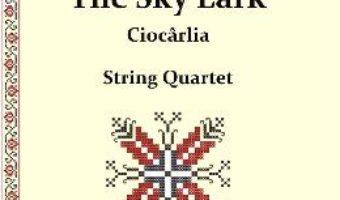 Cartea The Sky Lark. Ciocarlia. Pentru cvartet de coarde – Anghelus Dinicu (download, pret, reducere)