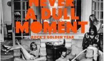 Cartea 1971 – Never a Dull Moment : Rock's Golden Year – David Hepworth (download, pret, reducere)