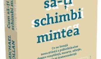 Cartea Cum sa-ti schimbi mintea – Michael Pollan (download, pret, reducere)