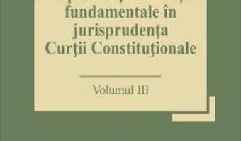 Cartea Drepturile si libertatile fundamentale in jurisprudenta Curtii Constitutionale Vol.3 – Marian Enache (download, pret, reducere)