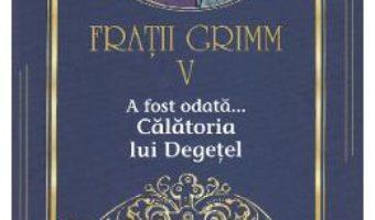 Cartea A fost odata… Calatoria lui Degetel Vol.5 – Fratii Grimm (download, pret, reducere)