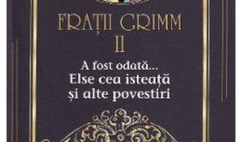 Cartea A fost odata… Else cea isteata si alte povestiri Vol.2 – Fratii Grimm (download, pret, reducere)