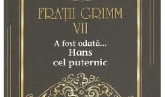 Cartea A fost odata… Hans cel puternic Vol.7 – Fratii Grimm (download, pret, reducere)