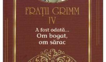 Cartea A fost odata… Om bogat, om sarac Vol.4 – Fratii Grimm (download, pret, reducere)