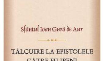 Cartea Talcuiri la epistolele catre filipeni – Sf. Ioan Gura de Aur (download, pret, reducere)