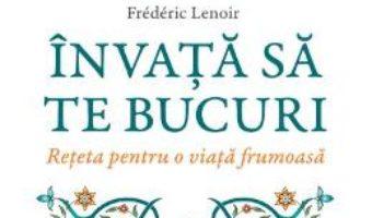 Cartea Invata sa te bucuri – Frederic Lenoir (download, pret, reducere)