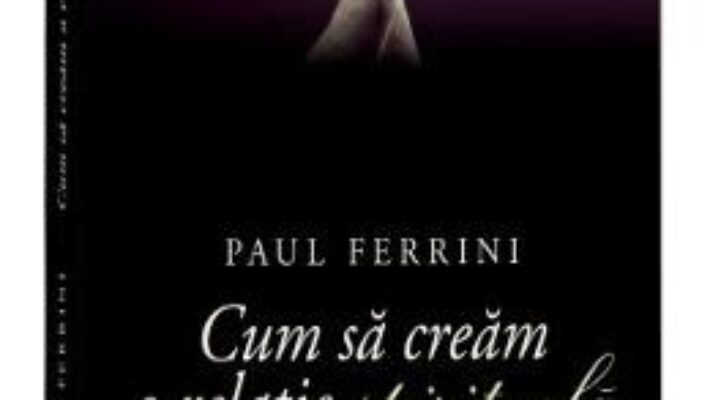Cartea Cum sa cream o relatie spirituala Ed. 2017 – Paul Ferrini (download, pret, reducere)