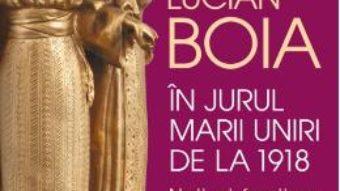 Cartea In jurul Marii Uniri de la 1918 – Lucian Boia (download, pret, reducere)
