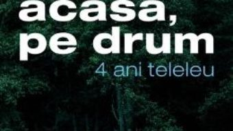 Cartea Acasa, pe drum. 4 ani teleleu – Elena Stancu, Cosmin Bumbut (download, pret, reducere)