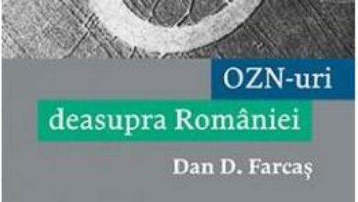 Cartea OZN-uri deasupra Romaniei – Dan D. Farcas (download, pret, reducere)