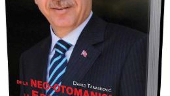 Cartea De la neo-otomanism la Erdoganism – Darko Tanaskovic (download, pret, reducere)