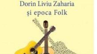 Cartea Timpul chitarelor: Florian Pitis, Dorin Liviu Zaharia si epoca Folk – Doru Ionescu (download, pret, reducere)