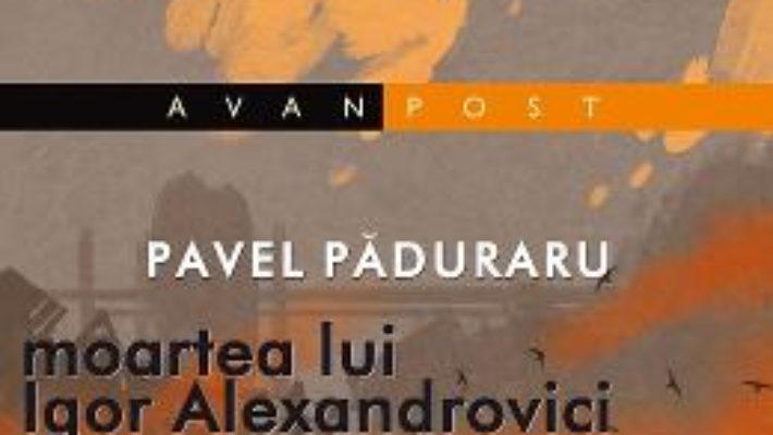 Cartea Moartea lui Igor Alexandrovici – Pavel Paduraru (download, pret, reducere)