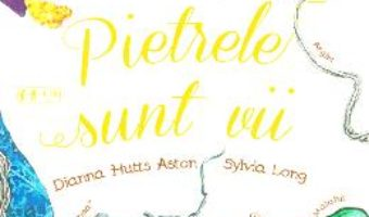 Cartea Pietrele sunt vii – Dianna Hutts Aston, Sylvia Long (download, pret, reducere)