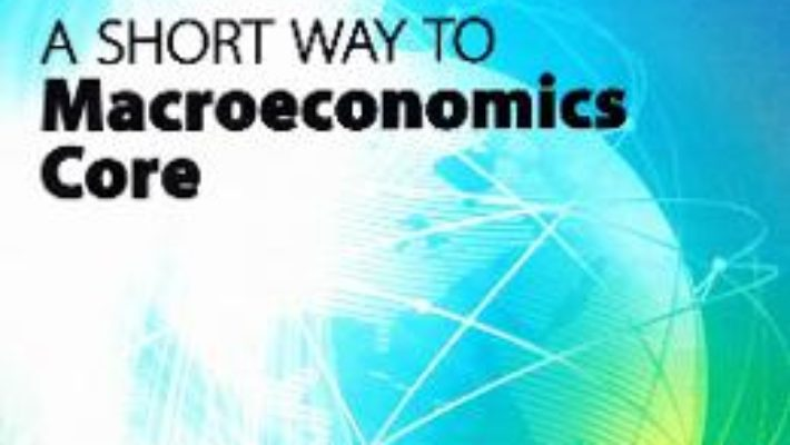 Cartea A Short Way to Macroeconomics Core – Oana Simona Caraman-Hudea (download, pret, reducere)