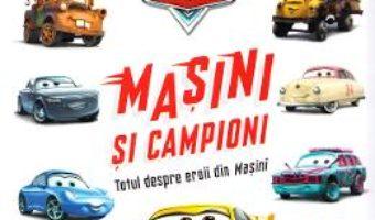 Cartea Disney Pixar Masini – Masini si campioni. Totul despre eroii din Masini (download, pret, reducere)