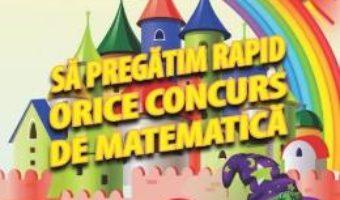 Cartea Sa pregatim rapid orice concurs de matematica – Clasa 3 – Gheorghe Adalbert Schneider (download, pret, reducere)