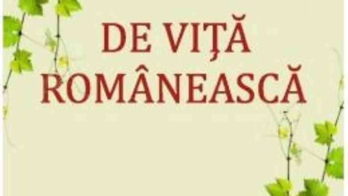 Cartea De vita romaneasca. O altfel de istorie a vinului – Mihai Nicolae (download, pret, reducere)