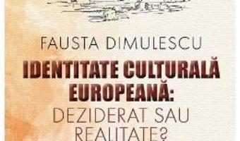 Cartea Identitate culturala europeana: deziderat sau realitate? – Fausta Dimulescu (download, pret, reducere)