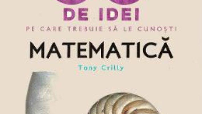 Cartea 50 de idei pe care trebuie sa le cunosti. Matematica – Tony Crilly (download, pret, reducere)